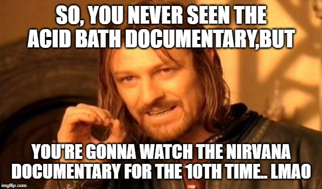 One Does Not Simply Meme | SO, YOU NEVER SEEN THE ACID BATH DOCUMENTARY,BUT YOU'RE GONNA WATCH THE NIRVANA DOCUMENTARY FOR THE 10TH TIME.. LMAO | image tagged in memes,one does not simply | made w/ Imgflip meme maker