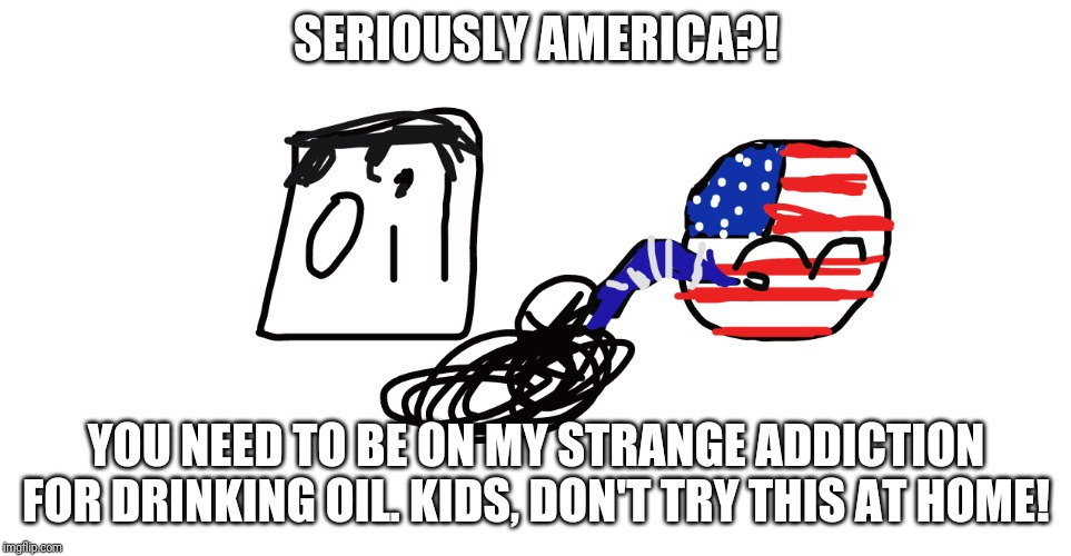 My Strange Addition: CountryBall edition | SERIOUSLY AMERICA?! YOU NEED TO BE ON MY STRANGE ADDICTION FOR DRINKING OIL. KIDS, DON'T TRY THIS AT HOME! | image tagged in america's strange addiction | made w/ Imgflip meme maker