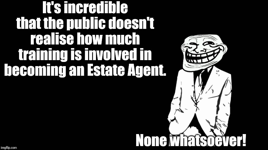 As true now, in this age of internet only agents, as it has ever been. | It's incredible that the public doesn't realise how much training is involved in becoming an Estate Agent. None whatsoever! | image tagged in trollface in suit | made w/ Imgflip meme maker