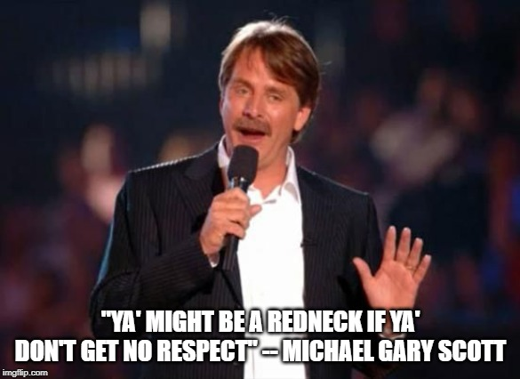 "The Office | ""YA' MIGHT BE A REDNECK IF YA' DON'T GET NO RESPECT"" -- MICHAEL GARY SCOTT 