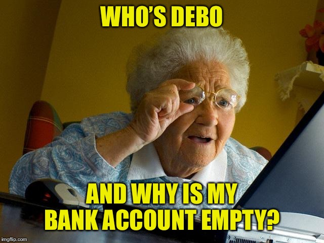 Grandma Finds The Internet Meme | WHO'S DEBO AND WHY IS MY BANK ACCOUNT EMPTY? | image tagged in memes,grandma finds the internet | made w/ Imgflip meme maker