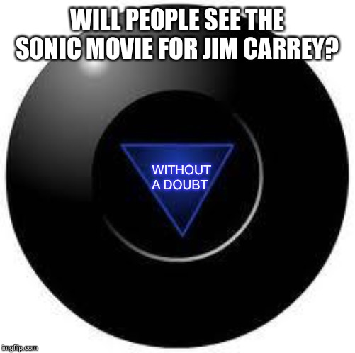 The Magic 8 Ball has spoken! | WILL PEOPLE SEE THE SONIC MOVIE FOR JIM CARREY? WITHOUT A DOUBT | image tagged in magic 8 ball | made w/ Imgflip meme maker