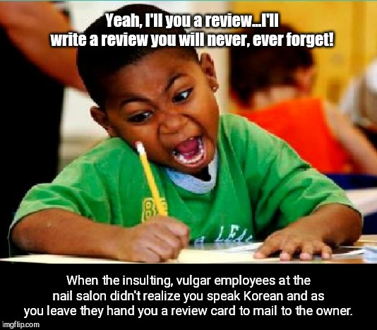 Recently happened to a friend... | Yeah, I'll you a review...I'll write a review you will never, ever forget! When the insulting, vulgar employees at the nail salon didn't rea | image tagged in funny kid testing,bad service,abusive people | made w/ Imgflip meme maker