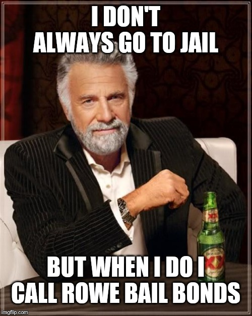 The Most Interesting Man In The World Meme | I DON'T ALWAYS GO TO JAIL BUT WHEN I DO I CALL ROWE BAIL BONDS | image tagged in memes,the most interesting man in the world | made w/ Imgflip meme maker