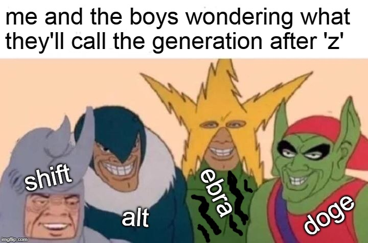 Me And The Boys Meme | me and the boys wondering what they'll call the generation after 'z' shift alt ebra doge | image tagged in memes,me and the boys | made w/ Imgflip meme maker