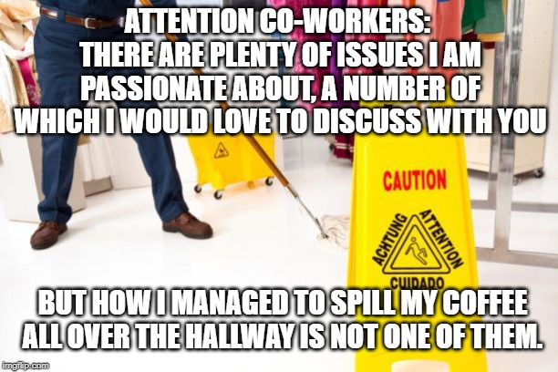 Coffee spill | ATTENTION CO-WORKERS:  THERE ARE PLENTY OF ISSUES I AM PASSIONATE ABOUT, A NUMBER OF WHICH I WOULD LOVE TO DISCUSS WITH YOU BUT HOW I MANAGE | image tagged in coworkers,work,coffee talk,workplace,etiquette | made w/ Imgflip meme maker