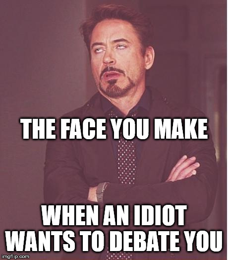 Face You Make Robert Downey Jr | WHEN AN IDIOT WANTS TO DEBATE YOU THE FACE YOU MAKE | image tagged in memes,face you make robert downey jr,idiot,debate | made w/ Imgflip meme maker