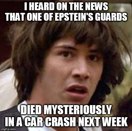 Conspiracy Keanu Meme | I HEARD ON THE NEWS THAT ONE OF EPSTEIN'S GUARDS DIED MYSTERIOUSLY IN A CAR CRASH NEXT WEEK | image tagged in memes,conspiracy keanu | made w/ Imgflip meme maker