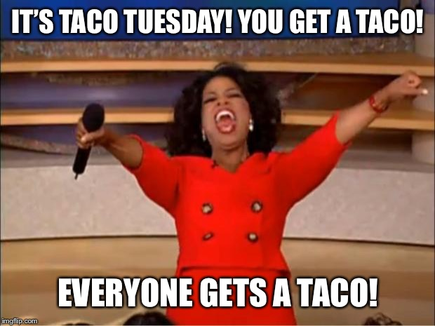 Oprah You Get A Meme | IT'S TACO TUESDAY! YOU GET A TACO! EVERYONE GETS A TACO! | image tagged in memes,oprah you get a | made w/ Imgflip meme maker
