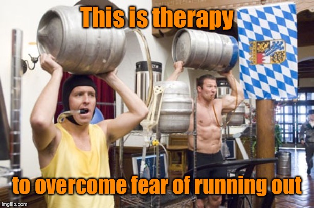 Keg training | This is therapy to overcome fear of running out | image tagged in keg training | made w/ Imgflip meme maker