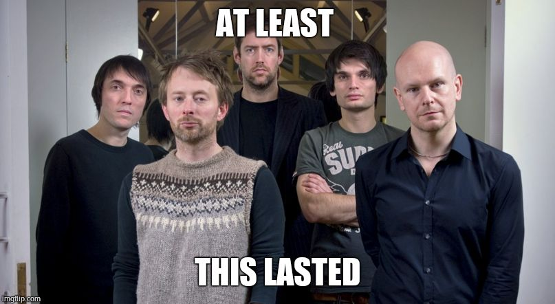 Radiohead | AT LEAST THIS LASTED | image tagged in radiohead | made w/ Imgflip meme maker