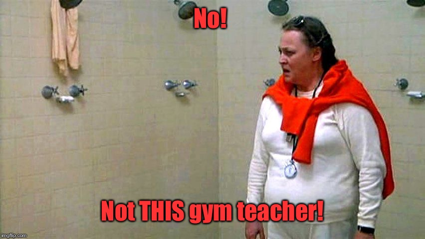 No! Not THIS gym teacher! | made w/ Imgflip meme maker