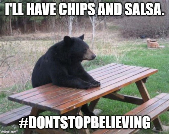 Bad Luck Bear Meme | I'LL HAVE CHIPS AND SALSA. #DONTSTOPBELIEVING | image tagged in memes,bad luck bear | made w/ Imgflip meme maker