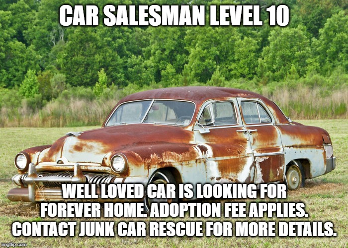 CAR SALESMAN LEVEL 10 WELL LOVED CAR IS LOOKING FOR FOREVER HOME. ADOPTION FEE APPLIES. CONTACT JUNK CAR RESCUE FOR MORE DETAILS. | image tagged in old car | made w/ Imgflip meme maker
