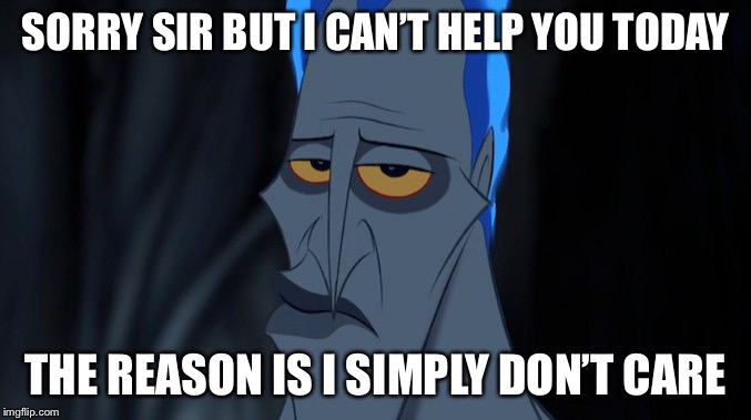 One way trip to Human Resources | SORRY SIR BUT I CAN'T HELP YOU TODAY THE REASON IS I SIMPLY DON'T CARE | image tagged in disney hades | made w/ Imgflip meme maker