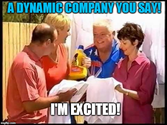 I'm Excited....to work for a Dynamic Company | A DYNAMIC COMPANY YOU SAY! I'M EXCITED! | image tagged in recruitment | made w/ Imgflip meme maker