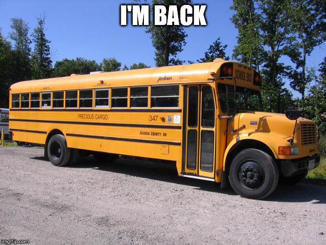 school bus | I'M BACK | image tagged in school bus | made w/ Imgflip meme maker