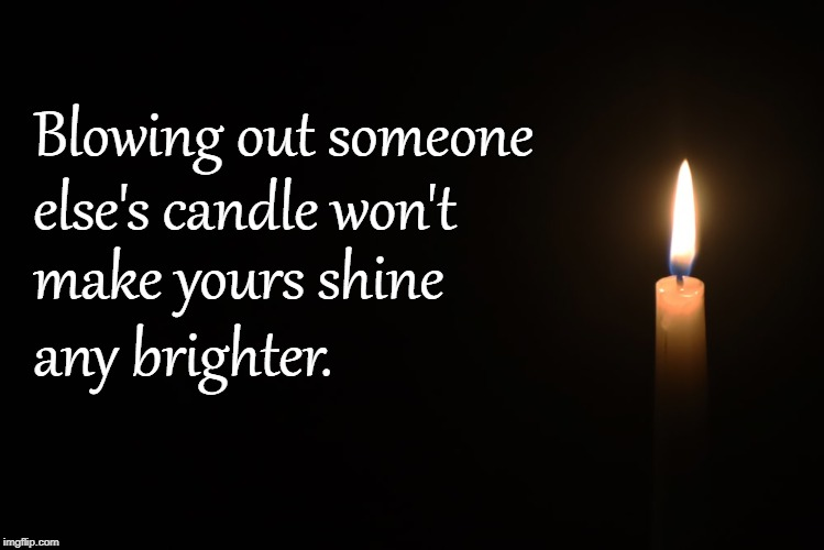 Shine | Blowing out someone any brighter. else's candle won't make yours shine | image tagged in words of wisdom | made w/ Imgflip meme maker
