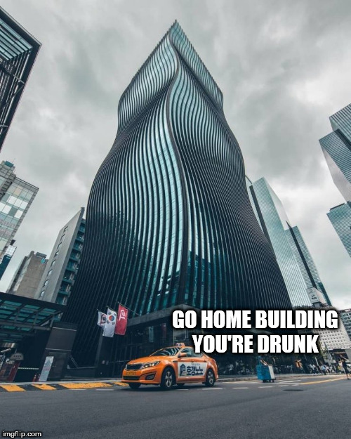 GO HOME BUILDING YOU'RE DRUNK | image tagged in drunk building | made w/ Imgflip meme maker