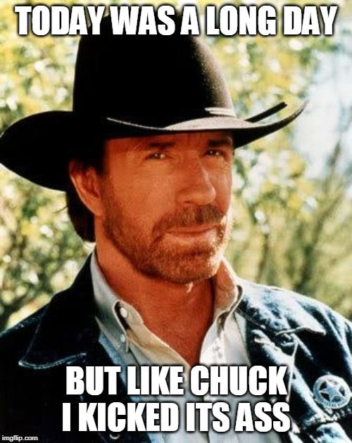 Chuck Norris |  TODAY WAS A LONG DAY; BUT LIKE CHUCK I KICKED ITS ASS | image tagged in memes,chuck norris | made w/ Imgflip meme maker