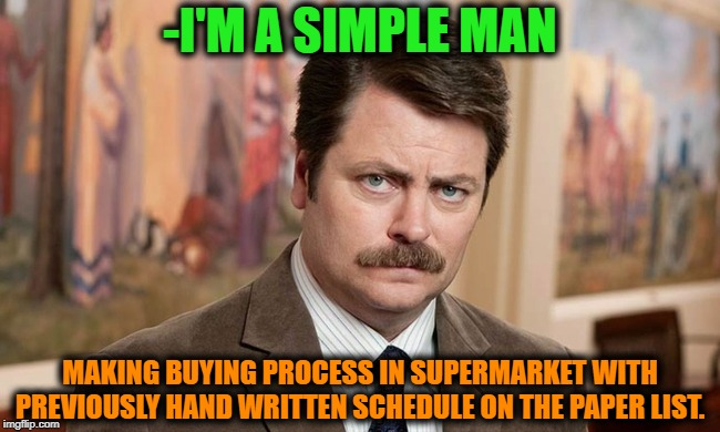 -...and not hungry footstep at those square metres! |  -I'M A SIMPLE MAN; MAKING BUYING PROCESS IN SUPERMARKET WITH PREVIOUSLY HAND WRITTEN SCHEDULE ON THE PAPER LIST. | image tagged in i'm a simple man,best buy,papers,list,supermarket,schedule | made w/ Imgflip meme maker