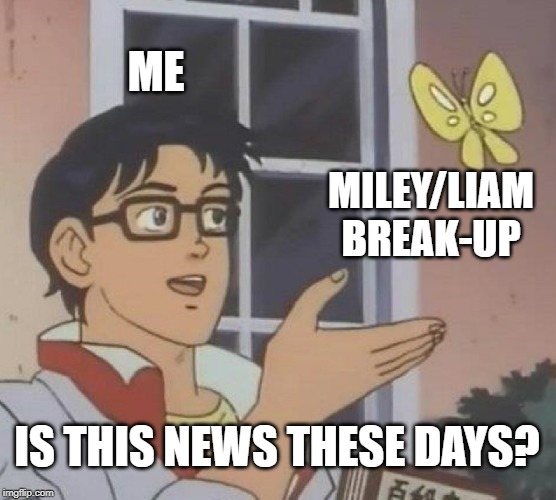 I literally do NOT care | ME MILEY/LIAM BREAK-UP IS THIS NEWS THESE DAYS? | image tagged in memes,is this a pigeon,funny,music,celebrities,news | made w/ Imgflip meme maker