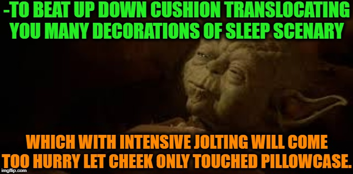 -The evening take over. |  -TO BEAT UP DOWN CUSHION TRANSLOCATING YOU MANY DECORATIONS OF SLEEP SCENARY; WHICH WITH INTENSIVE JOLTING WILL COME TOO HURRY LET CHEEK ONLY TOUCHED PILLOWCASE. | image tagged in yoda in bed,yoda wisdom,star wars yoda,sleepy,pillow,relax | made w/ Imgflip meme maker