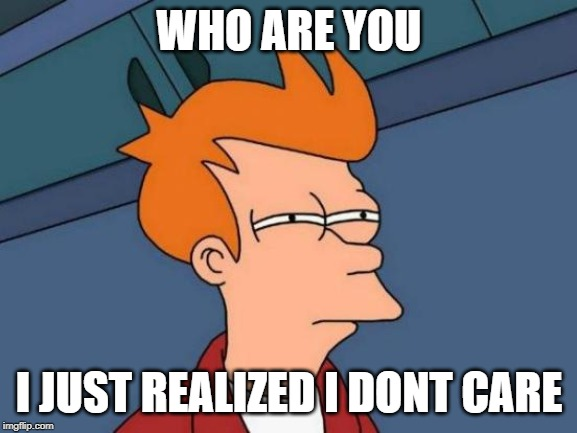 Futurama Fry | WHO ARE YOU I JUST REALIZED I DONT CARE | image tagged in memes,futurama fry | made w/ Imgflip meme maker