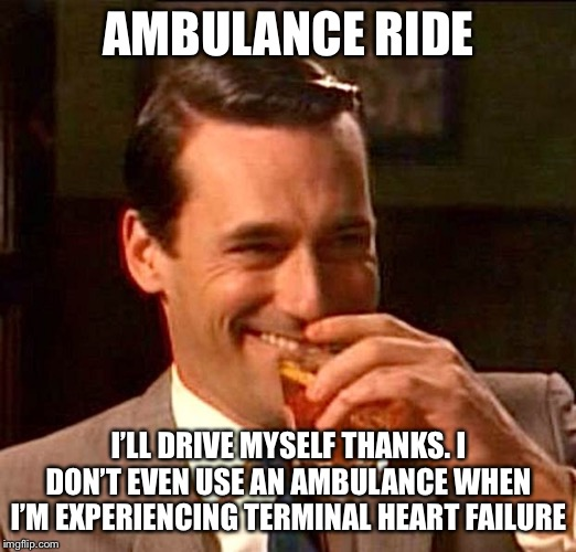 drinking whiskey | AMBULANCE RIDE I'LL DRIVE MYSELF THANKS. I DON'T EVEN USE AN AMBULANCE WHEN I'M EXPERIENCING TERMINAL HEART FAILURE | image tagged in drinking whiskey | made w/ Imgflip meme maker
