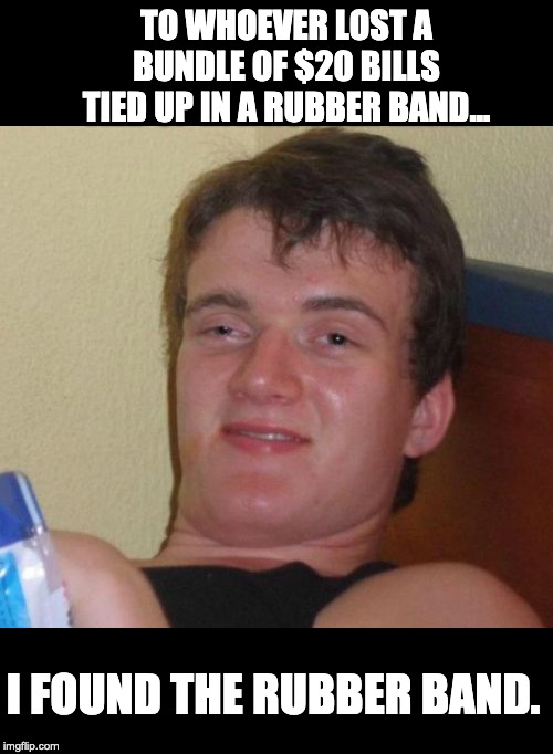10 Guy |  TO WHOEVER LOST A BUNDLE OF $20 BILLS TIED UP IN A RUBBER BAND... I FOUND THE RUBBER BAND. | image tagged in memes,10 guy | made w/ Imgflip meme maker