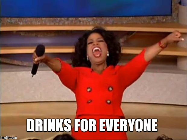 Oprah You Get A Meme | DRINKS FOR EVERYONE | image tagged in memes,oprah you get a | made w/ Imgflip meme maker