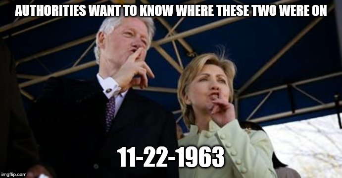 AUTHORITIES WANT TO KNOW WHERE THESE TWO WERE ON 11-22-1963 | image tagged in bill hillary clinton | made w/ Imgflip meme maker