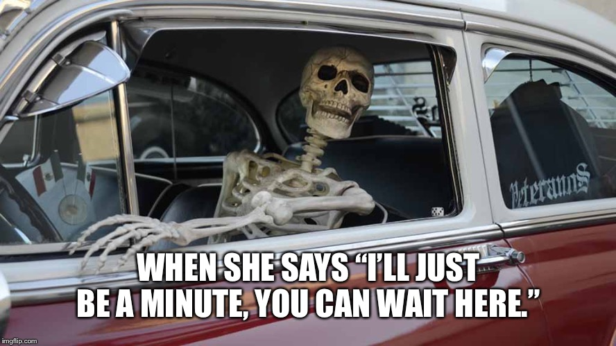 "Waiting Skeleton Car | WHEN SHE SAYS ""I'LL JUST BE A MINUTE, YOU CAN WAIT HERE."" 