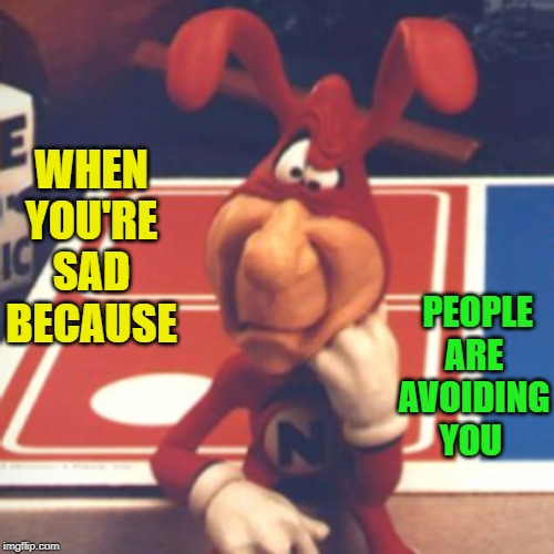 Maybe this poor guy was just trying to save us from the horrors of terrible pizza. | WHEN YOU'RE SAD BECAUSE PEOPLE ARE AVOIDING YOU | image tagged in nixieknox,memes,the noid,pizza,dominoes | made w/ Imgflip meme maker