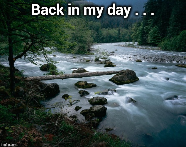 river | Back in my day . . . | image tagged in river | made w/ Imgflip meme maker