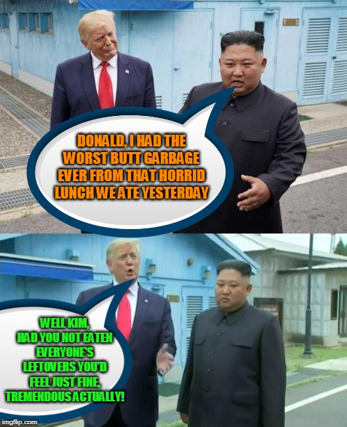 THE PRESIDENT OF THE UNITED STATES, DONALD TRUMP, EDUCATES KIM JONG UN ON TABLE MANNERS, AND HOW 2 PREVENT #BUTTGARBAGEFORLIFE | DONALD, I HAD THE WORST BUTT GARBAGE EVER FROM THAT HORRID LUNCH WE ATE YESTERDAY WELL KIM, HAD YOU NOT EATEN EVERYONE'S LEFTOVERS YOU'D FEE | image tagged in donald trump correcting kim jong-un,butt,garbage | made w/ Imgflip meme maker