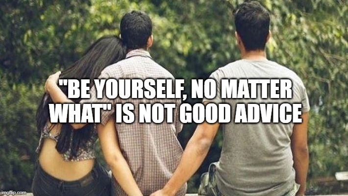 "Be yourself | ""BE YOURSELF, NO MATTER WHAT"" IS NOT GOOD ADVICE 