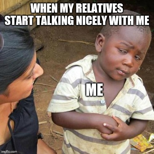 Third World Skeptical Kid Meme | WHEN MY RELATIVES START TALKING NICELY WITH ME ME | image tagged in memes,third world skeptical kid | made w/ Imgflip meme maker