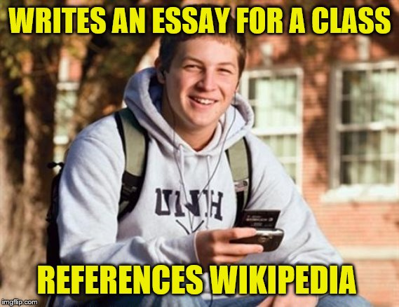 College Freshman Meme |  WRITES AN ESSAY FOR A CLASS; REFERENCES WIKIPEDIA | image tagged in memes,college freshman | made w/ Imgflip meme maker