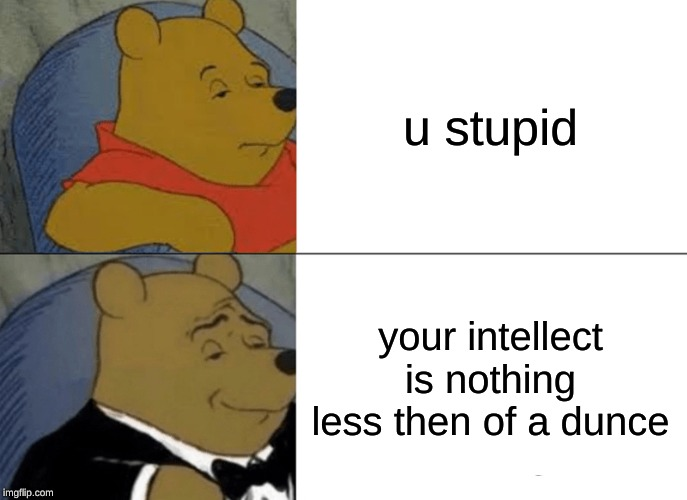 Tuxedo Winnie The Pooh Meme | u stupid your intellect is nothing less then of a dunce | image tagged in memes,tuxedo winnie the pooh | made w/ Imgflip meme maker