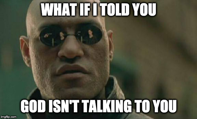 Morpheus is an Atheist |  WHAT IF I TOLD YOU; GOD ISN'T TALKING TO YOU | image tagged in memes,matrix morpheus,no gods,atheist | made w/ Imgflip meme maker