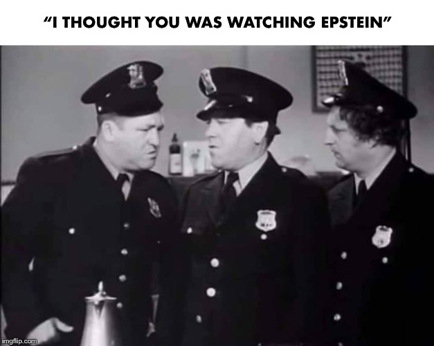 "Nyuk, nyuk! | ""I THOUGHT YOU WAS WATCHING EPSTEIN"" 