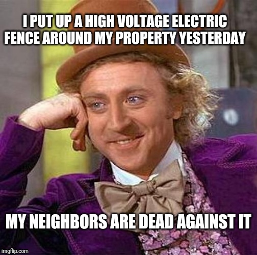 Creepy Condescending Wonka Meme | I PUT UP A HIGH VOLTAGE ELECTRIC FENCE AROUND MY PROPERTY YESTERDAY MY NEIGHBORS ARE DEAD AGAINST IT | image tagged in memes,creepy condescending wonka | made w/ Imgflip meme maker