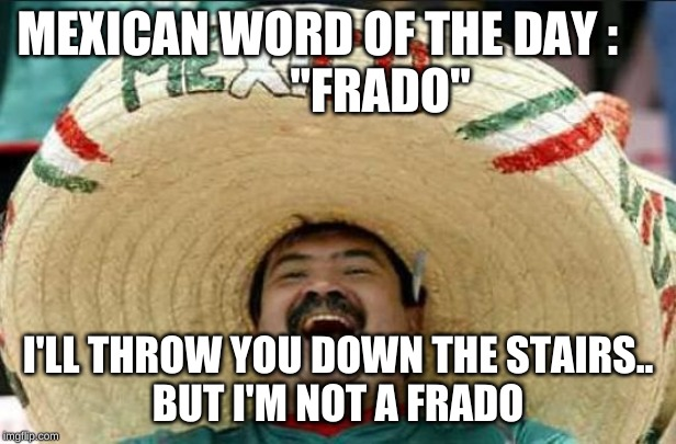 "mexican word of the day |  MEXICAN WORD OF THE DAY :              ""FRADO""; I'LL THROW YOU DOWN THE STAIRS.. BUT I'M NOT A FRADO 