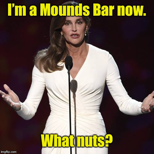 Brucaitlyn Jenner | I'm a Mounds Bar now. What nuts? | image tagged in brucaitlyn jenner | made w/ Imgflip meme maker