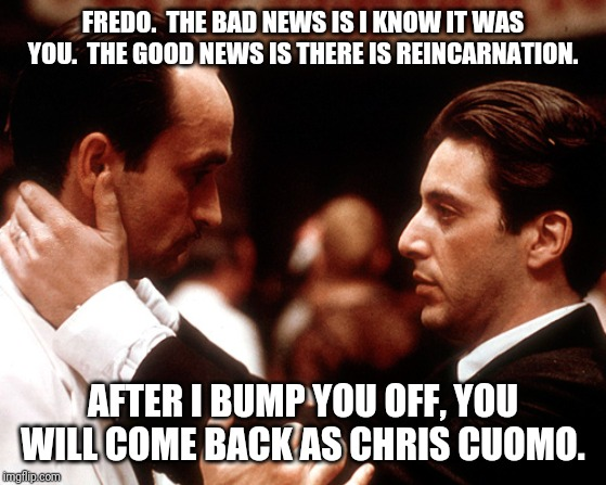 godfather fredo michael kiss of death | FREDO.  THE BAD NEWS IS I KNOW IT WAS YOU.  THE GOOD NEWS IS THERE IS REINCARNATION. AFTER I BUMP YOU OFF, YOU WILL COME BACK AS CHRIS CUOMO | image tagged in godfather fredo michael kiss of death | made w/ Imgflip meme maker