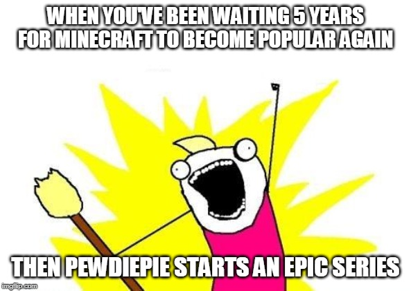 X All The Y Meme | WHEN YOU'VE BEEN WAITING 5 YEARS FOR MINECRAFT TO BECOME POPULAR AGAIN THEN PEWDIEPIE STARTS AN EPIC SERIES | image tagged in memes,x all the y | made w/ Imgflip meme maker