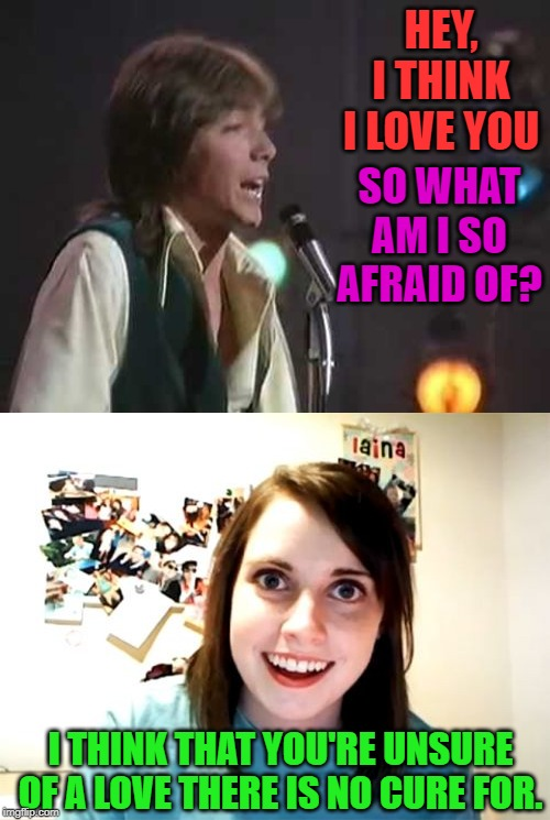 I have always loved David Cassidy. | HEY, I THINK I LOVE YOU SO WHAT AM I SO AFRAID OF? I THINK THAT YOU'RE UNSURE OF A LOVE THERE IS NO CURE FOR. | image tagged in memes,overly attached girlfriend,nixieknox,i think i love you | made w/ Imgflip meme maker