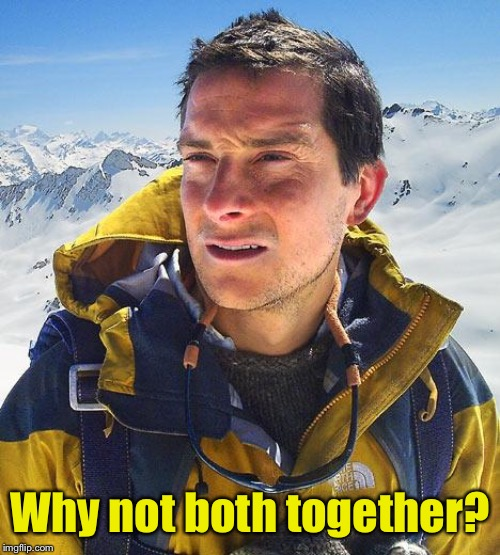 Bear Grylls Meme | Why not both together? | image tagged in memes,bear grylls | made w/ Imgflip meme maker