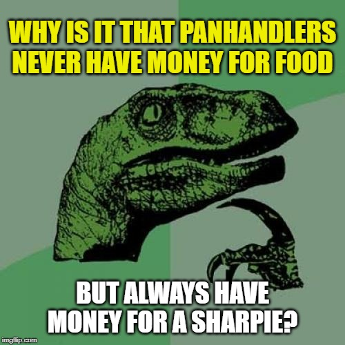 Philosoraptor Meme | WHY IS IT THAT PANHANDLERS NEVER HAVE MONEY FOR FOOD BUT ALWAYS HAVE MONEY FOR A SHARPIE? | image tagged in memes,philosoraptor,panhandling,panhandlers,sharpies | made w/ Imgflip meme maker